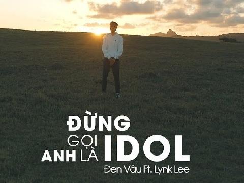 Đừng gọi anh là idol - Đen ft. Lynk Lee