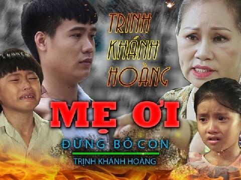 [Phim ca Nhạc] MẸ ƠI ĐỪNG BỎ CON - Trịnh Khánh Hoàng