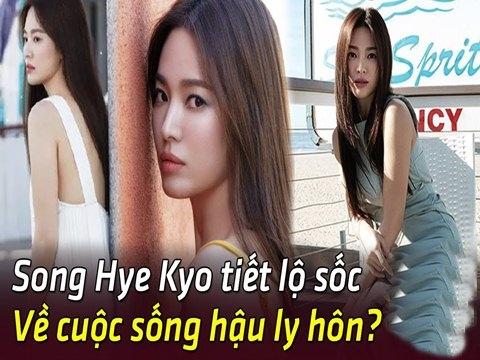 Song Hye Kyo lần đầu kể về cuộc sống hậu ly hôn